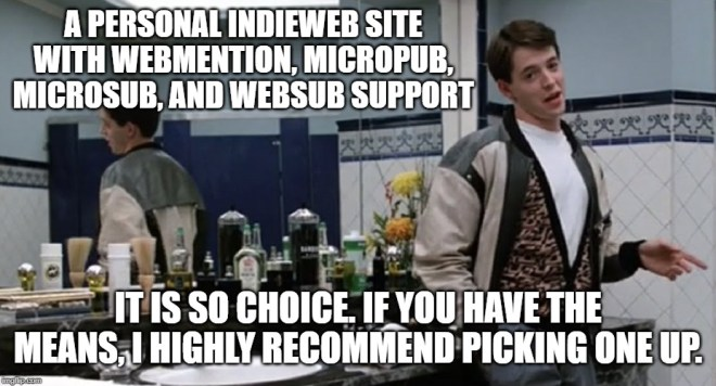 Meme photo of Ferris Bueller in the Chez Louis bathroom superimposed with the words: :A personal IndieWeb site with Webmention, Micropub, Microsub, and WebSub Support. It is so choice. If you have the means, I highly recommend picking one up.