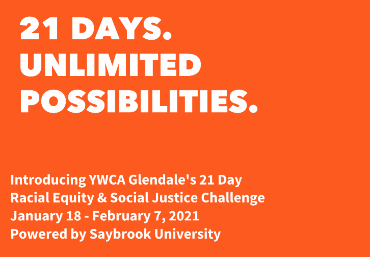 Orange title card that reads: 21 DAYS. UNLIMITED POSSIBILITIES. Introducing YWCA Glendale's 21 day Racial Equity & Social Justice Challenge, January 18 - February 7 Powered by Saybrook University
