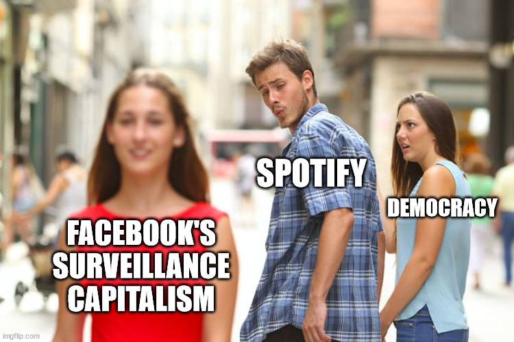 Jealous girlfriend meme, where young man who presents as a cis-gendered, white, tech-bro (labeled Spotify) is lustily looking at beautiful girl (labeled Facebook's surveillance capitalism) as the girlfriend (labeled Democracy) stares daggers at her rude boyfriend.