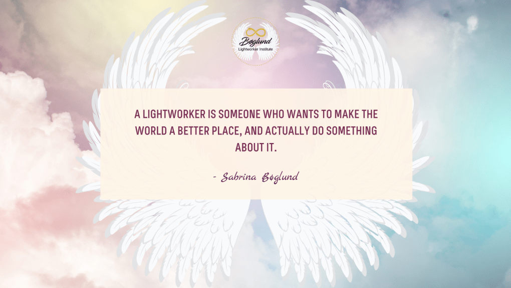 A Lightworker is someone who wants to make the world a better place, and actually do something about it.