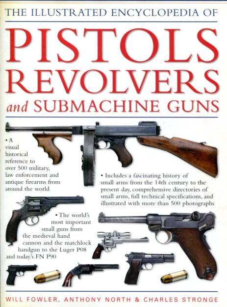 The Illustrated Encyclopedia of Pistols Revolvers and Submachine guns - Will Fowler, Anthony north and Charles Stronge