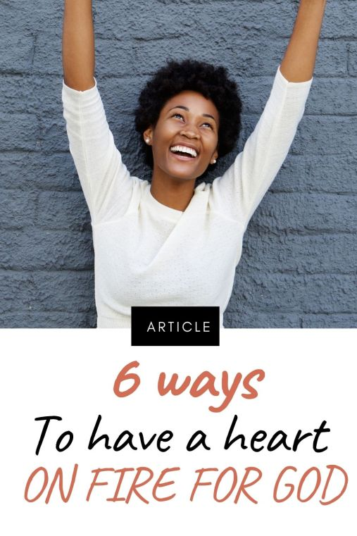 Video Article 6 Ways to have a heart on fire for God