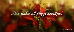 Love makes all things beautiful, (Image of 3 red poinsettias interspersed with pine needle branches, pine cones & leaves in front of a 7 tea light candelabra)