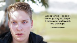 Closeup photo of Matt and quote: Accepting - doesn't mean giving up hope. It means moving forward, and chasing it!