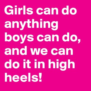 """""""Girls can do anything boys can do, and we can do it in high heels!"""""""