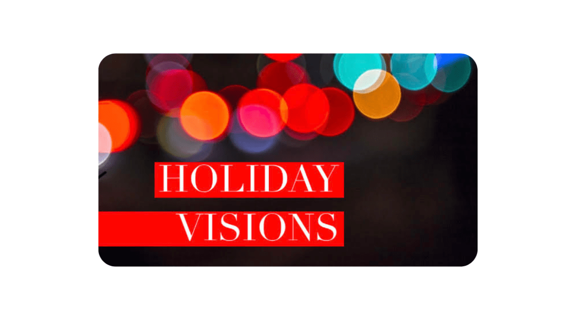 "A photo of blurred multi-colored lights against a black backgroundl. Text overlaid reads ""Holiday Vision"""