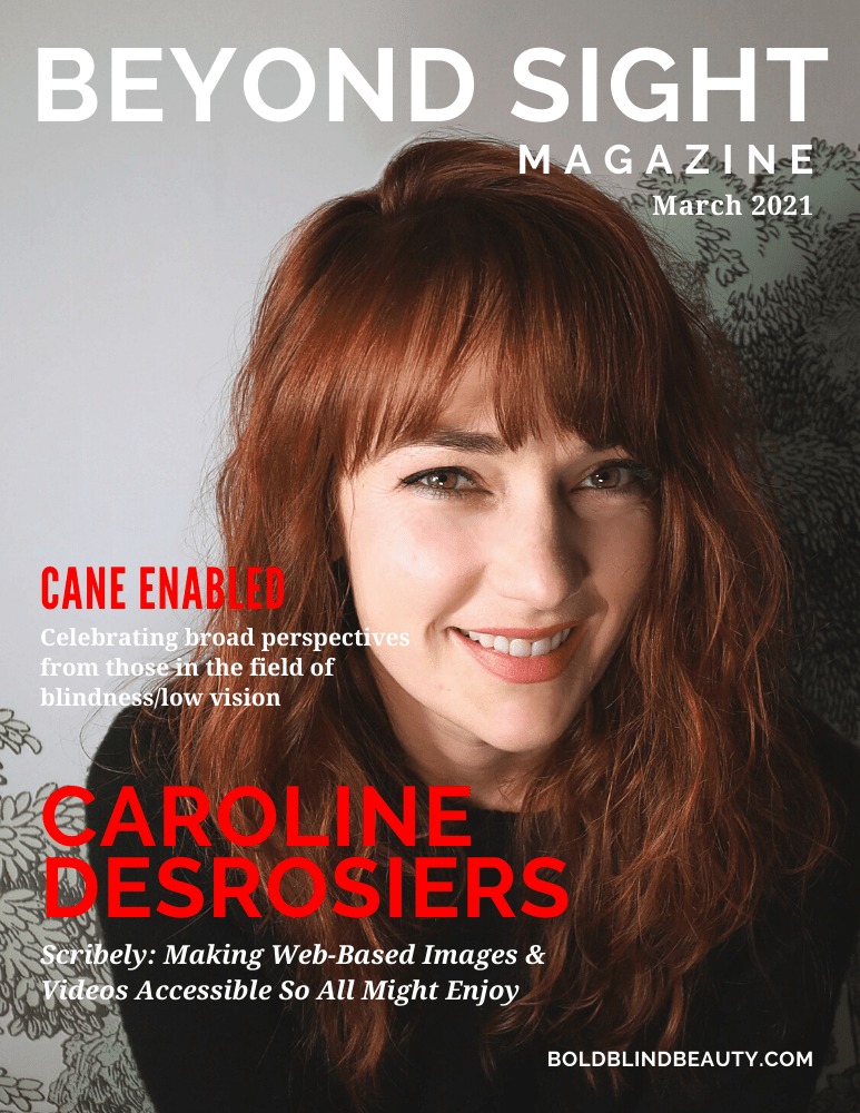Beyond Sight Magazine Cover features a  headshot of a smiling Caroline, a white female in her 30s who has wavy copper-colored hair and bangs. She is wearing a dark top. Text reads: Cane Enabled | Celebrating broad perspectives of those in the field of blindness/low vision | Caroline Desrosiers | Scribely: Making Web-Based Images & Videos Accessible So All Might Enjoy