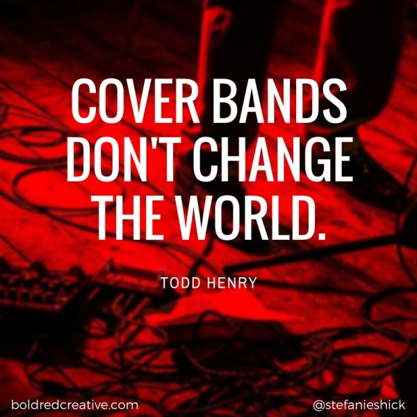 Cover Bands Don't Change the World. Todd Henry quote