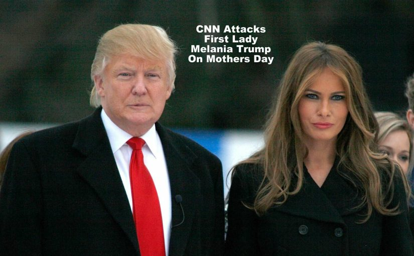 CNN Attacks First Lady Melania Trump on Mother's Day…