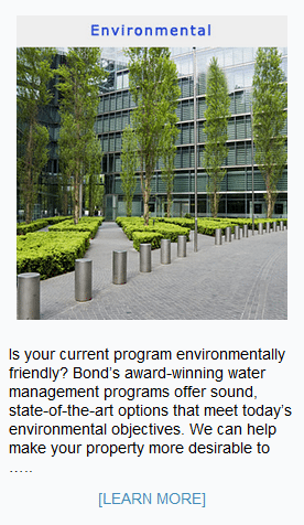 Is your current program environmentally friendly? Bond's award-winning water management programs offer sound, state-of-the-art options that meet today's environmental objectives. We can help make your property more desirable to