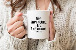 First I drink the coffee then I love the people mug