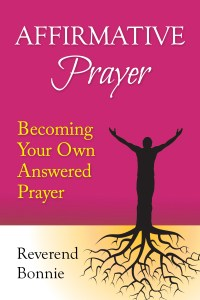 Affirmative Prayer: Becoming Your Own Answered Prayer is a step-by-step instructional book on the practice of Affirmative Prayer. Rev. Bonnie walks the reader through the five steps of moving from a prayer request to becoming the prayer answered. This powerful prayer technology is known to heal, prosper, and connect individuals to their Inner God.