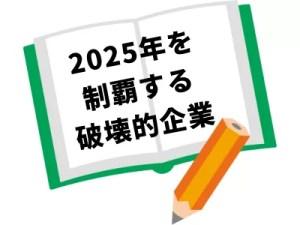 2025年を制覇する破壊的企業