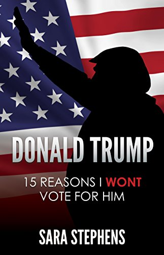 Book Cover: Donald Trump: 15 Reasons I Won't Vote For Him by Sara Stephens