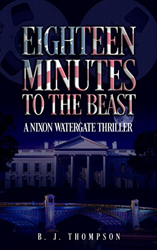 Eighteen Minutes to the Beast A Nixon Watergate Thriller by B J Thompson