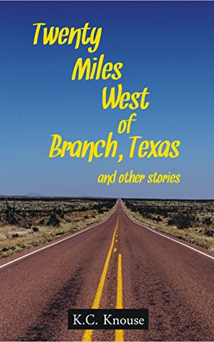 Twenty Miles West of Branch, Texas and other stories by K. C. Knouse