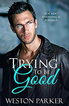 Trying To Be Good - A Bad Boy Love Story by Weston Parker