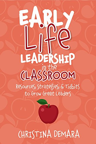 Early Life Leadership in the Classroom Resources, Tidbits & Strategies to Grow Great Leaders by Christina DeMara