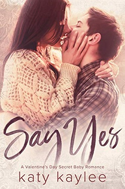Say Yes: A Valentine's Day Secret Baby Romance by Katy Kaylee