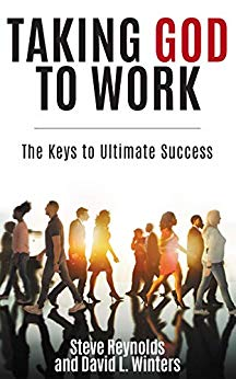 Taking God to Work: The Keys to Ultimate Success by Steve Reynolds and David L. Winters