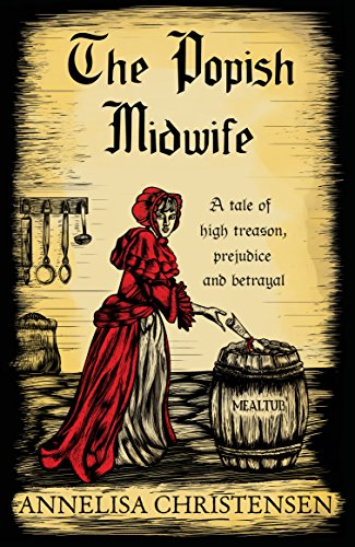 The Popish Midwife A tale of high treason, prejudice and betrayal (Seventeenth Century Midwives Book 1) by Annelisa Christensen