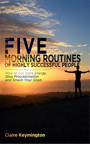 Five Morning Routines of Highly Successful People How to Get more Energy, Stop Procrastination and Smash Your Goals by Claire Keymington