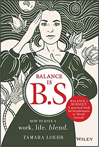 Feature: Balance is B.S.: How to Ditch Expectations, Uphold Your Values and Embrace a Work-Life Blend by Tamara Loehr