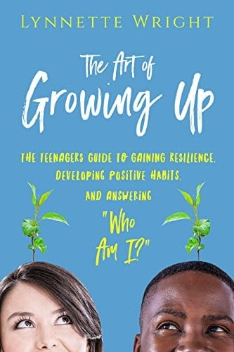 "The Art of Growing up: The Teenagers Guide to Gaining Resilience, Developing Positive Habits, and Answering ""Who Am I?"""