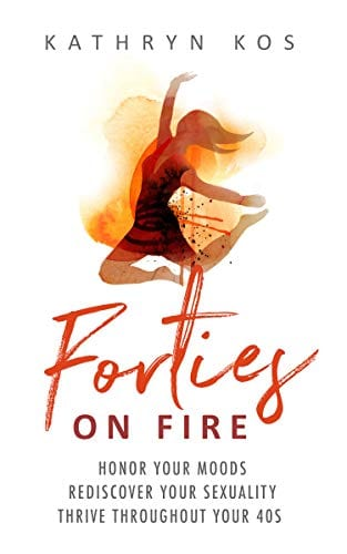 Forties On Fire: Honor Your Moods, Rediscover Your Sexuality, Thrive Throughout Your 40s