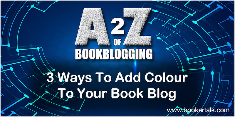 Blue Graphic with heading of A2Z of book blogging. Sub heading of 3 Ways to Add Colour to Your Book Blog