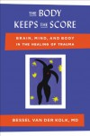 The Body Keeps the Score: Brain, Mind, and Body in the Healing of Trauma - Bessel van der Kolk