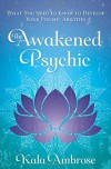 The Awakened Psychic: What You Need to Know to Develop Your Psychic Abilities - Kala Ambrose