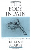 The Body in Pain: The Making and Unmaking of the World - Elaine Scarry