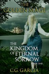The Kingdom of Eternal Sorrow (The Golden Mage Book 1) - C.G. Garcia