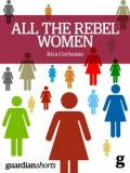 All the Rebel Women: The rise of the fourth wave of feminism (Guardian Shorts) - Kira Cochrane
