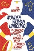 Wonder Woman Unbound: The Curious History of the World's Most Famous Heroine - Tim Hanley