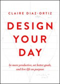 Design Your Day: Be More Productive, Set Better Goals, and Live Life On Purpose - Claire Diaz-Ortiz