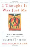 I Thought It Was Just Me: Women Reclaiming Power and Courage in a Culture of Shame - Brené Brown