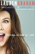 Talking as Fast as I Can: From Gilmore Girls to Gilmore Girls (and Everything in Between) - Lauren Graham