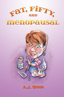 Fat, Fifty, and Menopausal - A.J. Goode