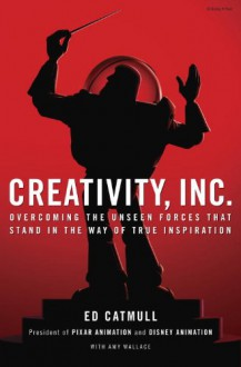 Creativity, Inc.: Overcoming the Unseen Forces That Stand in the Way of True Inspiration - 'Ed Catmull', 'Amy Wallace'