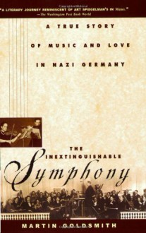 The Inextinguishable Symphony: A True Story of Music and Love in Nazi Germany - Martin Goldsmith