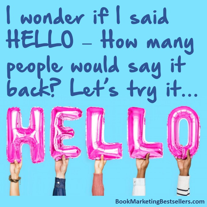 The Hello Meme: I wonder if I said HELLO – How many people would say it back? Let's try it… HELLO!