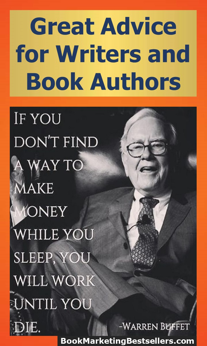 Great Advice for Book Authors and Writers: If you don't find a way to make money while you sleep, you will work until you die. — Warren Buffet, investor