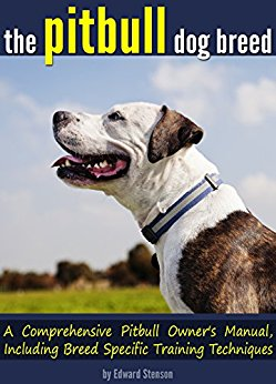 The Pitbull Dog Breed: A Comprehensive Pitbull Owner's Manual, Including Breed Specific Techniques by Edward Stenson