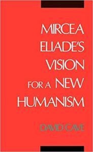 David Cave Mircea Eliade's Vision for a New Humanism