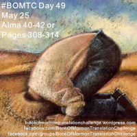 "#BOMTC Day 49, May 25~Alma 40-42 or Pages 308-314: ""True Doctrine, Understood, Changes Attitudes and Behavior"""
