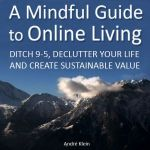 A Mindful Guide to Online Living: Ditch 9-5, Declutter Your Life and Create Sustainable Value cover