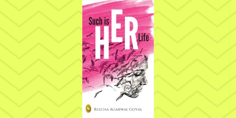 Such is HER Life by Reecha Agarwal Goyal