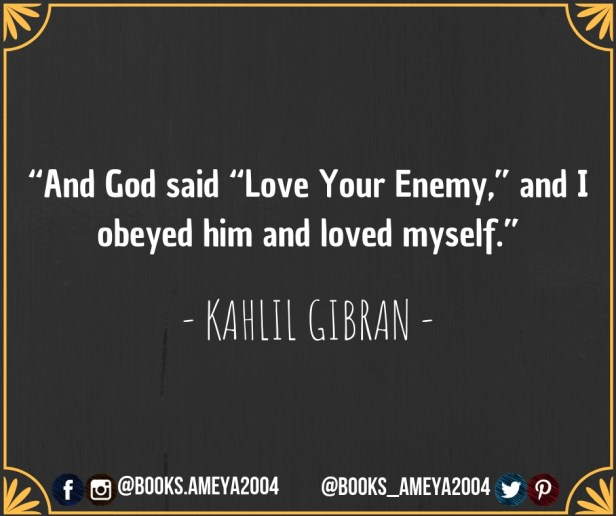 "And God said, ""Love Your Enemy"", and I obeyed him and loved myself. - Kahlil Gibran"